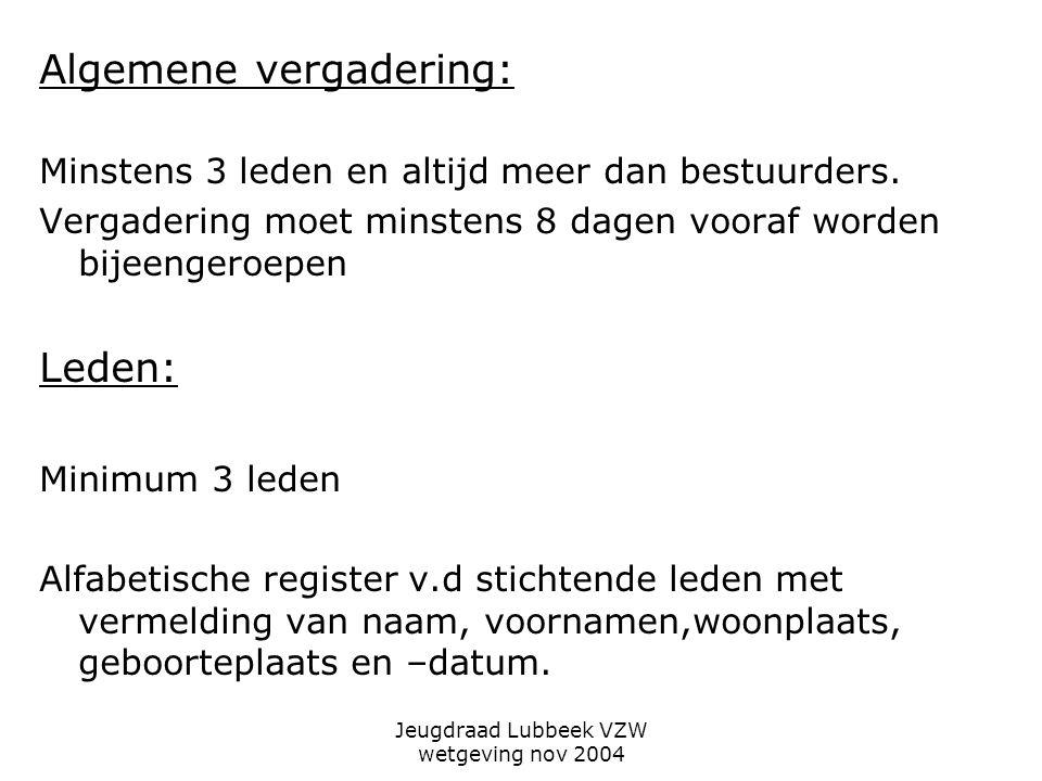Jeugdraad Lubbeek VZW wetgeving nov 2004 Algemene vergadering: Minstens 3 leden en altijd meer dan bestuurders.