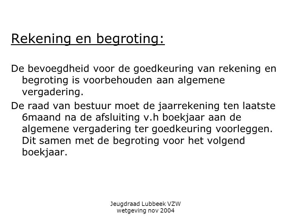 Jeugdraad Lubbeek VZW wetgeving nov 2004 Rekening en begroting: De bevoegdheid voor de goedkeuring van rekening en begroting is voorbehouden aan algemene vergadering.