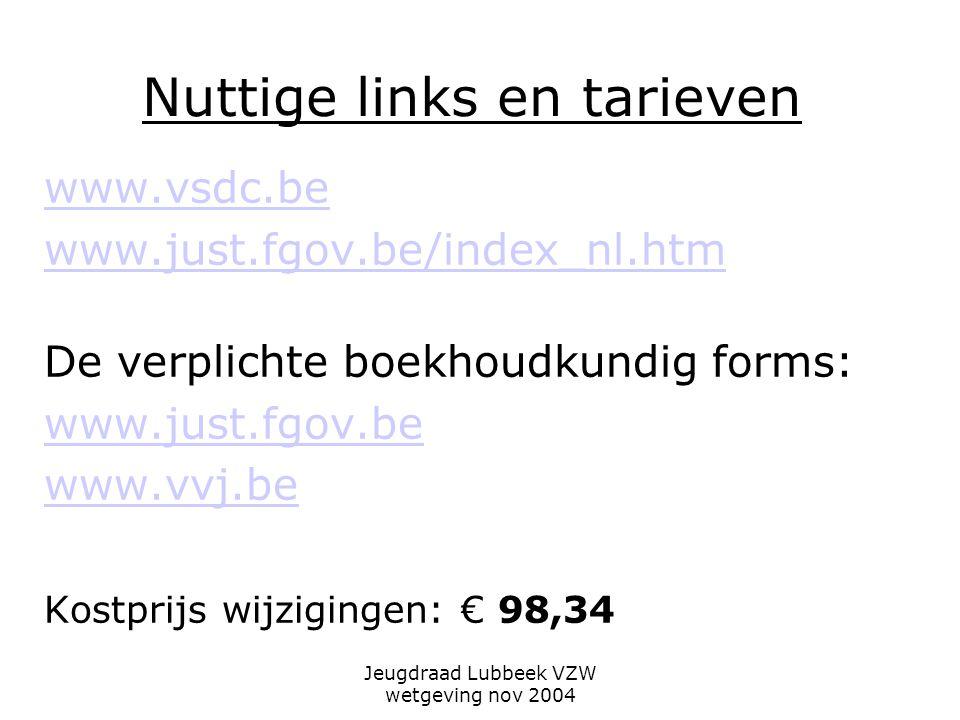 Jeugdraad Lubbeek VZW wetgeving nov 2004 Nuttige links en tarieven www.vsdc.be www.just.fgov.be/index_nl.htm De verplichte boekhoudkundig forms: www.just.fgov.be www.vvj.be Kostprijs wijzigingen: € 98,34