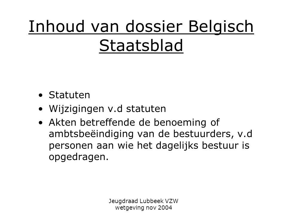 Jeugdraad Lubbeek VZW wetgeving nov 2004 Inhoud van dossier Belgisch Staatsblad Statuten Wijzigingen v.d statuten Akten betreffende de benoeming of ambtsbeëindiging van de bestuurders, v.d personen aan wie het dagelijks bestuur is opgedragen.