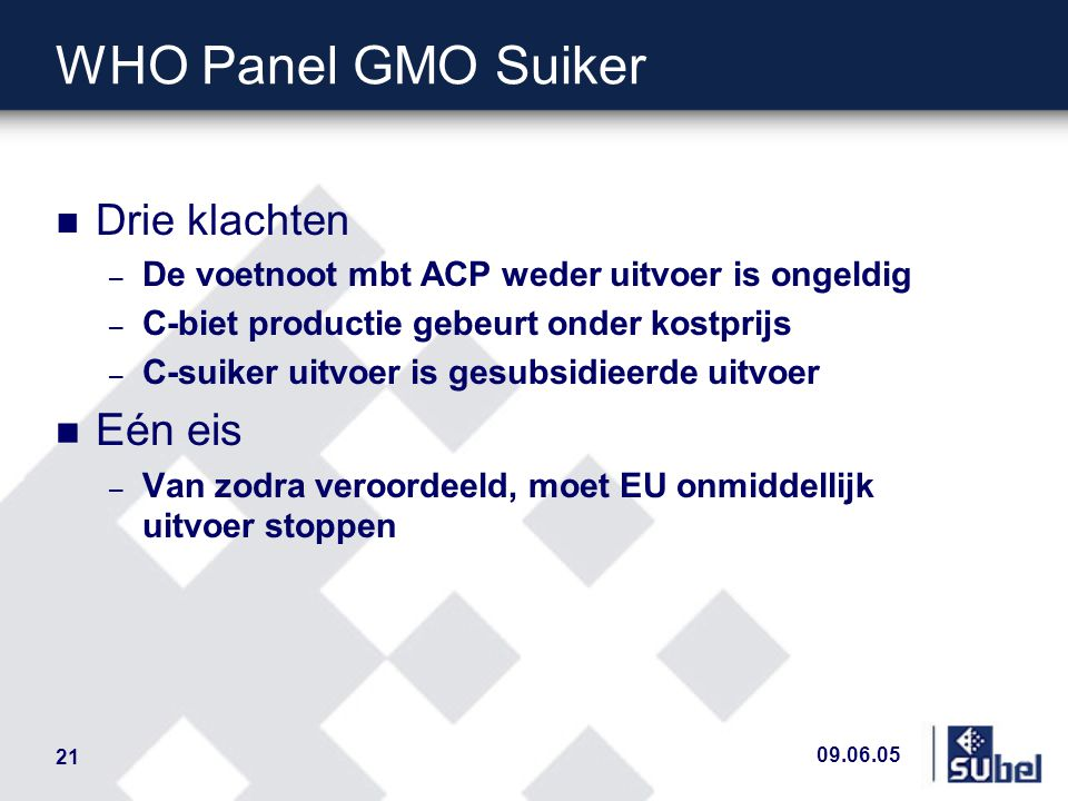 09.06.05 21 WHO Panel GMO Suiker n Drie klachten – De voetnoot mbt ACP weder uitvoer is ongeldig – C-biet productie gebeurt onder kostprijs – C-suiker uitvoer is gesubsidieerde uitvoer n Eén eis – Van zodra veroordeeld, moet EU onmiddellijk uitvoer stoppen