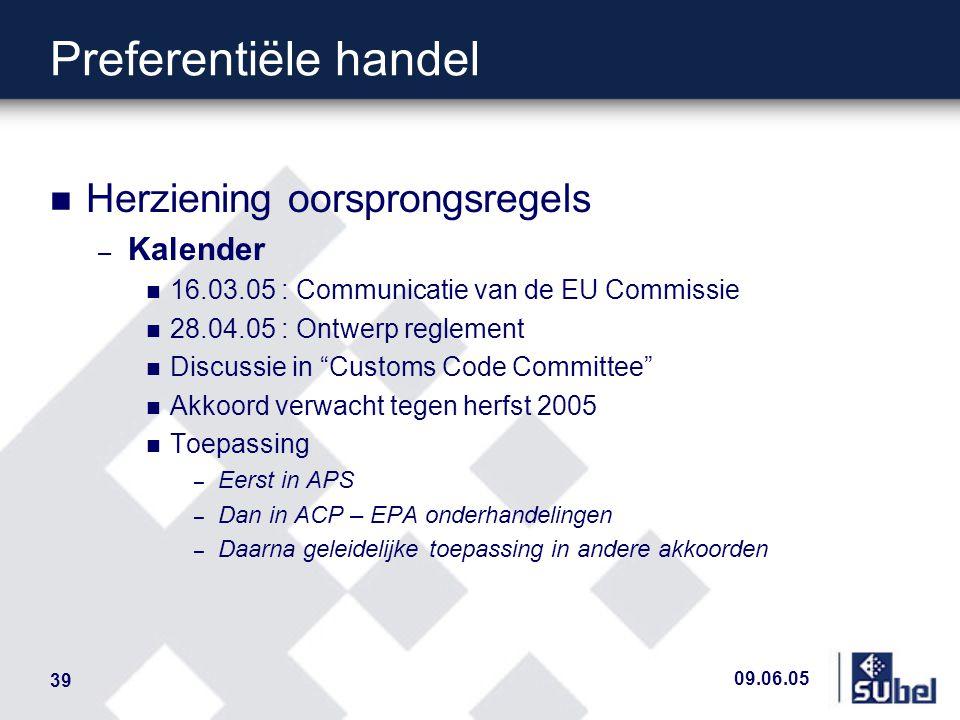 09.06.05 39 Preferentiële handel n Herziening oorsprongsregels – Kalender n 16.03.05 : Communicatie van de EU Commissie n 28.04.05 : Ontwerp reglement n Discussie in Customs Code Committee n Akkoord verwacht tegen herfst 2005 n Toepassing – Eerst in APS – Dan in ACP – EPA onderhandelingen – Daarna geleidelijke toepassing in andere akkoorden