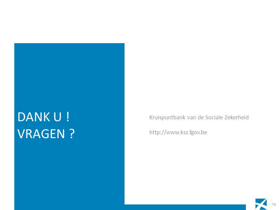 Kruispuntbank van de Sociale Zekerheid http://www.ksz.fgov.be DANK U ! VRAGEN ? 78