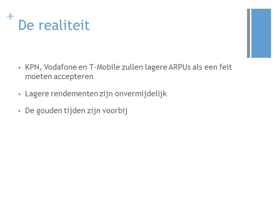 + De realiteit  KPN, Vodafone en T-Mobile zullen lagere ARPUs als een feit moeten accepteren  Lagere rendementen zijn onvermijdelijk  De gouden tijden zijn voorbij