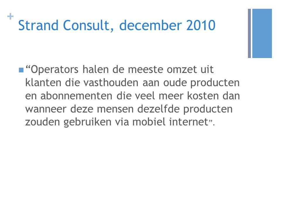 + Strand Consult, december 2010 Operators halen de meeste omzet uit klanten die vasthouden aan oude producten en abonnementen die veel meer kosten dan wanneer deze mensen dezelfde producten zouden gebruiken via mobiel internet .