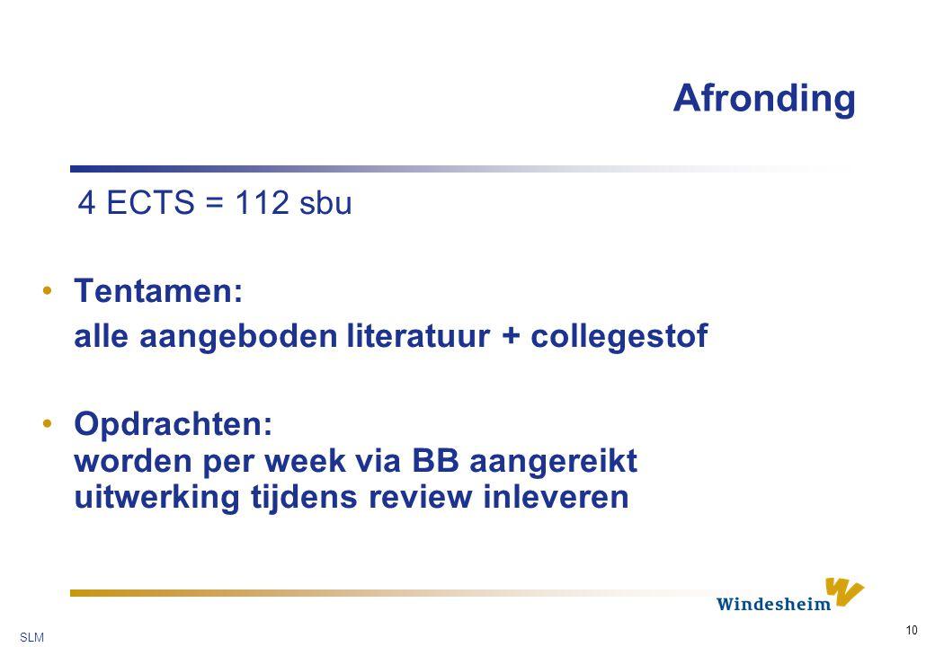 SLM 10 Afronding 4 ECTS = 112 sbu Tentamen: alle aangeboden literatuur + collegestof Opdrachten: worden per week via BB aangereikt uitwerking tijdens review inleveren