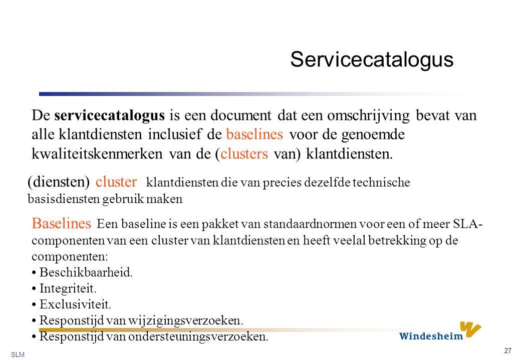 SLM 27 Servicecatalogus De servicecatalogus is een document dat een omschrijving bevat van alle klantdiensten inclusief de baselines voor de genoemde kwaliteitskenmerken van de (clusters van) klantdiensten.