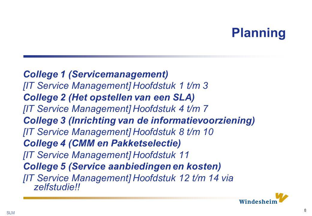 SLM 8 Planning College 1 (Servicemanagement) [IT Service Management] Hoofdstuk 1 t/m 3 College 2 (Het opstellen van een SLA) [IT Service Management] Hoofdstuk 4 t/m 7 College 3 (Inrichting van de informatievoorziening) [IT Service Management] Hoofdstuk 8 t/m 10 College 4 (CMM en Pakketselectie) [IT Service Management] Hoofdstuk 11 College 5 (Service aanbiedingen en kosten) [IT Service Management] Hoofdstuk 12 t/m 14 via zelfstudie!!