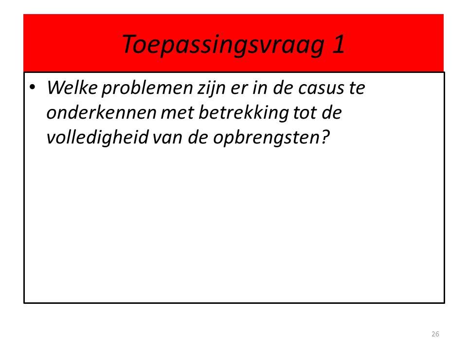 Toepassingsvraag 1 Welke problemen zijn er in de casus te onderkennen met betrekking tot de volledigheid van de opbrengsten? 26