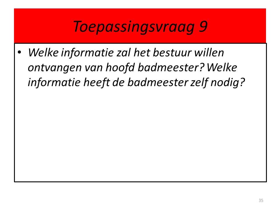 Toepassingsvraag 9 Welke informatie zal het bestuur willen ontvangen van hoofd badmeester? Welke informatie heeft de badmeester zelf nodig? 35