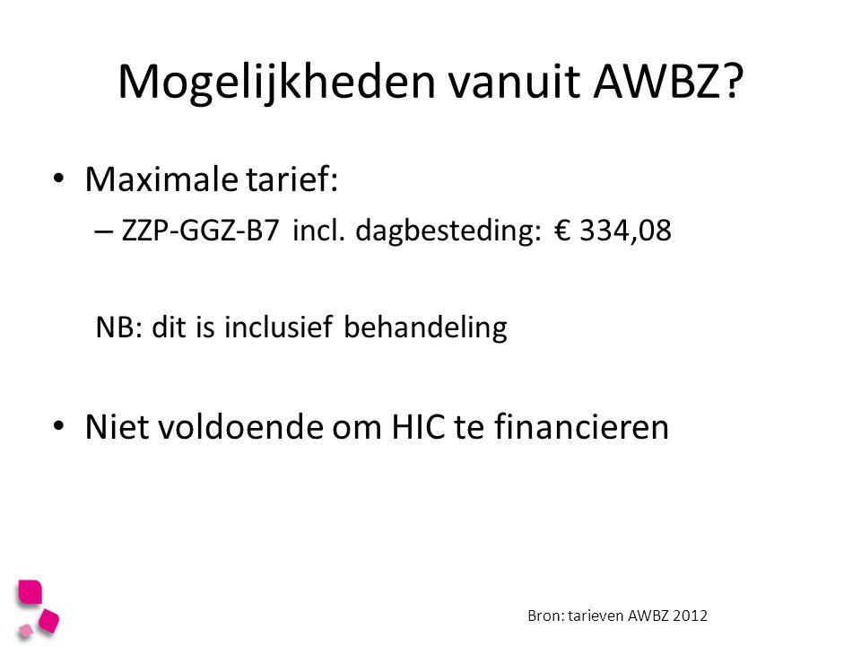 Mogelijkheden vanuit AWBZ? Maximale tarief: – ZZP-GGZ-B7 incl. dagbesteding: € 334,08 NB: dit is inclusief behandeling Niet voldoende om HIC te financ