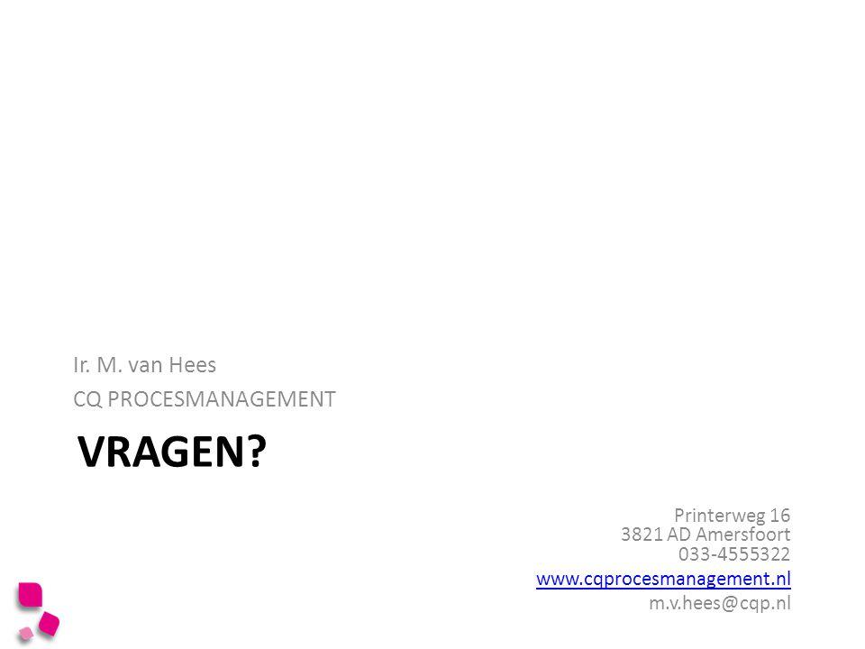 VRAGEN? Ir. M. van Hees CQ PROCESMANAGEMENT Printerweg 16 3821 AD Amersfoort 033-4555322 www.cqprocesmanagement.nl m.v.hees@cqp.nl