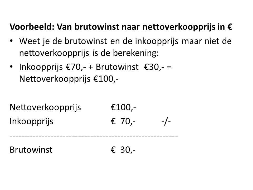 Voorbeeld: Van brutowinst naar nettoverkoopprijs in € Weet je de brutowinst en de inkoopprijs maar niet de nettoverkoopprijs is de berekening: Inkoopprijs €70,- + Brutowinst €30,- = Nettoverkoopprijs €100,- Nettoverkoopprijs€100,- Inkoopprijs€ 70,--/- -------------------------------------------------------- Brutowinst€ 30,-