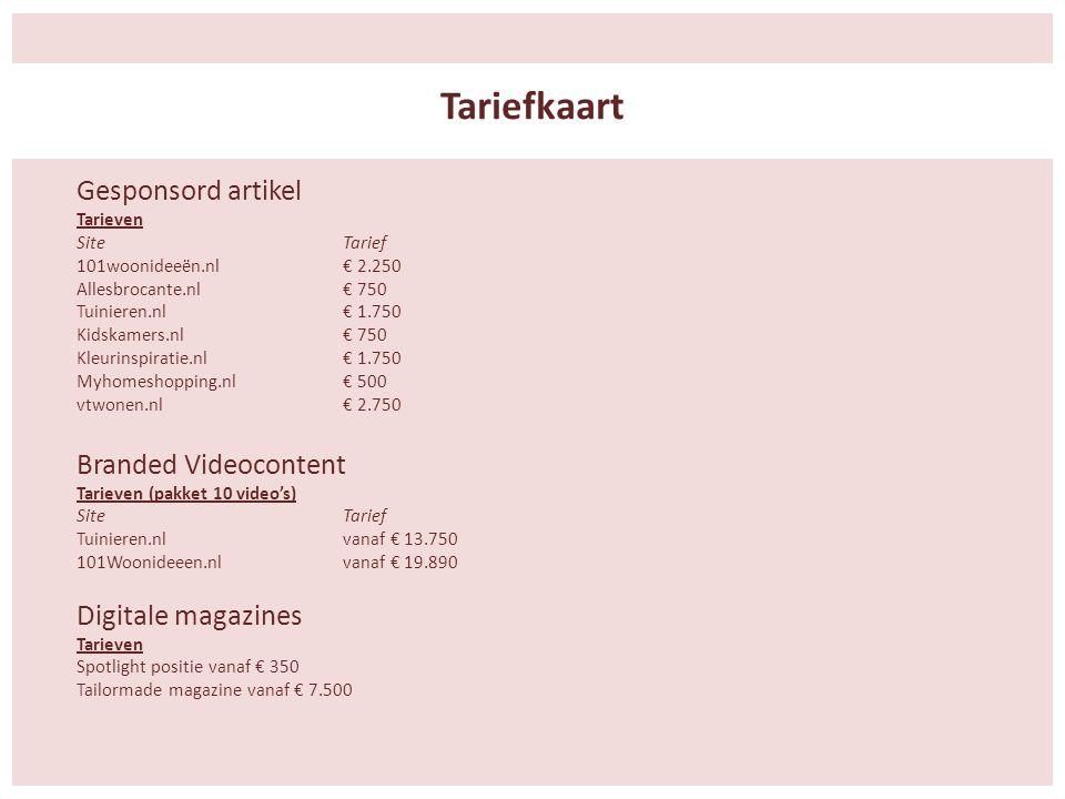 Gesponsord artikel Tarieven SiteTarief 101woonideeën.nl € 2.250 Allesbrocante.nl € 750 Tuinieren.nl € 1.750 Kidskamers.nl € 750 Kleurinspiratie.nl € 1.750 Myhomeshopping.nl € 500 vtwonen.nl € 2.750 Branded Videocontent Tarieven (pakket 10 video's) SiteTarief Tuinieren.nl vanaf € 13.750 101Woonideeen.nl vanaf € 19.890 Digitale magazines Tarieven Spotlight positie vanaf € 350 Tailormade magazine vanaf € 7.500 Tariefkaart