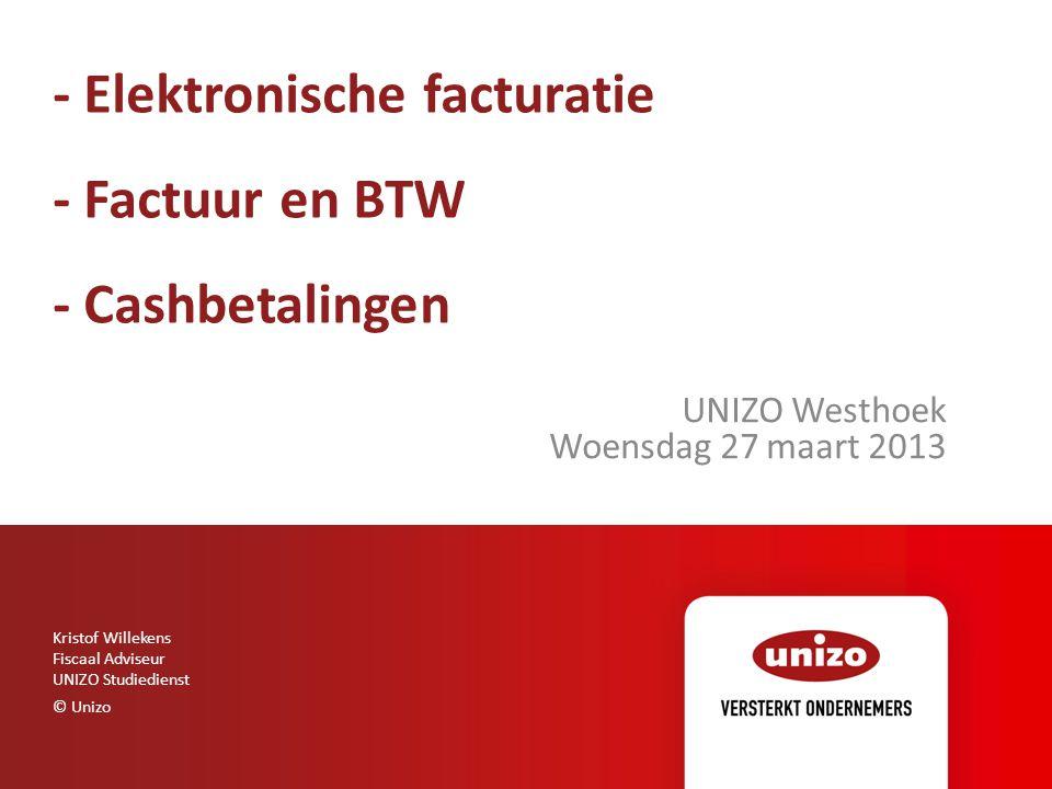 - Elektronische facturatie - Factuur en BTW - Cashbetalingen UNIZO Westhoek Woensdag 27 maart 2013 Kristof Willekens Fiscaal Adviseur UNIZO Studiedien