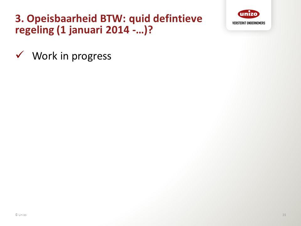 3. Opeisbaarheid BTW: quid defintieve regeling (1 januari 2014 -…)? Work in progress © Unizo35