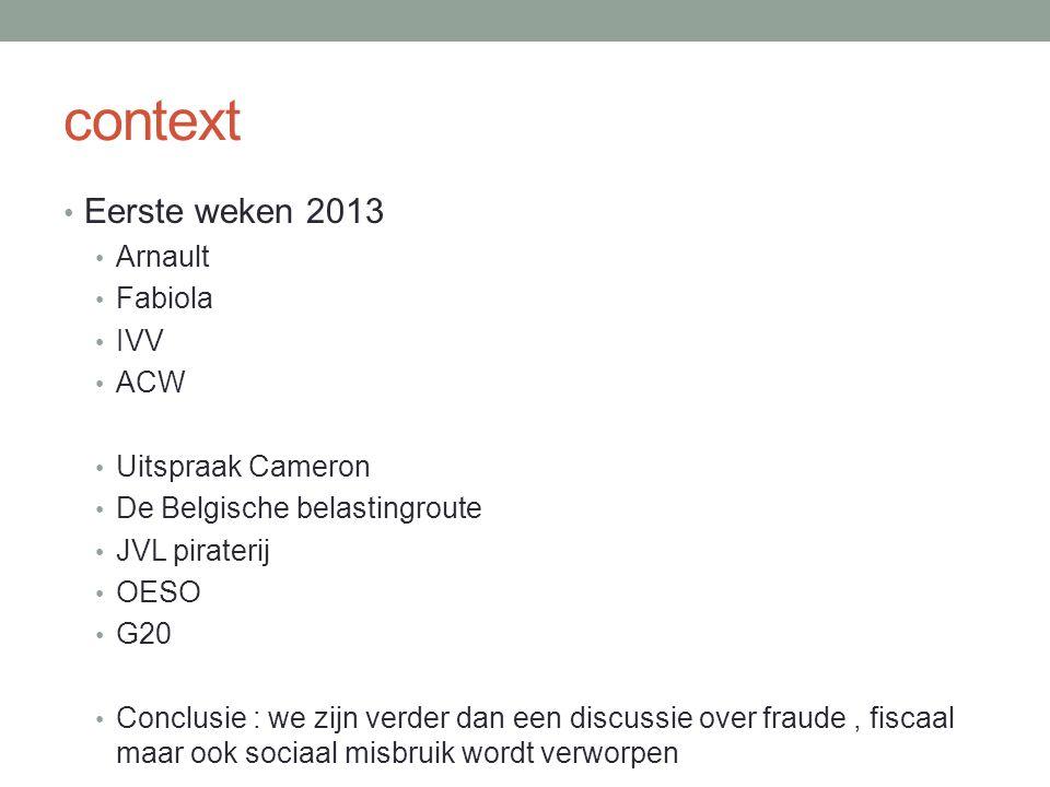 context Eerste weken 2013 Arnault Fabiola IVV ACW Uitspraak Cameron De Belgische belastingroute JVL piraterij OESO G20 Conclusie : we zijn verder dan een discussie over fraude, fiscaal maar ook sociaal misbruik wordt verworpen