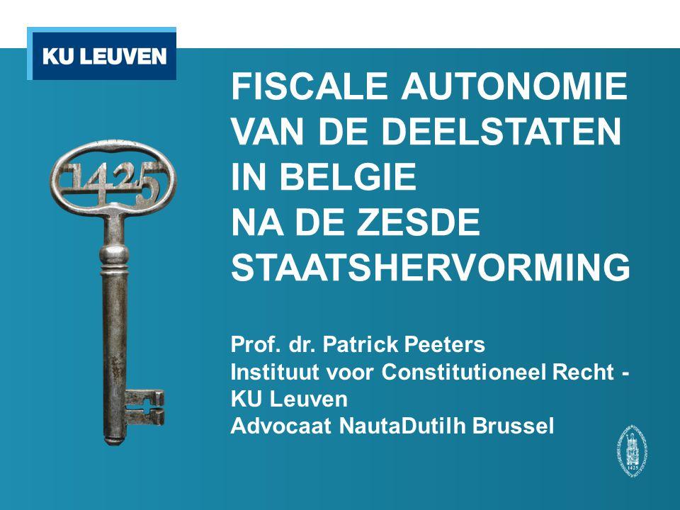 FISCALE AUTONOMIE VAN DE DEELSTATEN IN BELGIE NA DE ZESDE STAATSHERVORMING Prof. dr. Patrick Peeters Instituut voor Constitutioneel Recht - KU Leuven