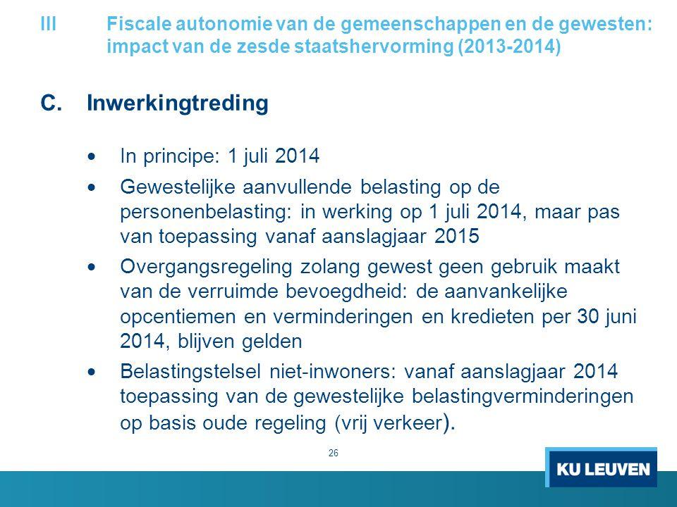C.Inwerkingtreding  In principe: 1 juli 2014  Gewestelijke aanvullende belasting op de personenbelasting: in werking op 1 juli 2014, maar pas van toepassing vanaf aanslagjaar 2015  Overgangsregeling zolang gewest geen gebruik maakt van de verruimde bevoegdheid: de aanvankelijke opcentiemen en verminderingen en kredieten per 30 juni 2014, blijven gelden  Belastingstelsel niet-inwoners: vanaf aanslagjaar 2014 toepassing van de gewestelijke belastingverminderingen op basis oude regeling (vrij verkeer ).