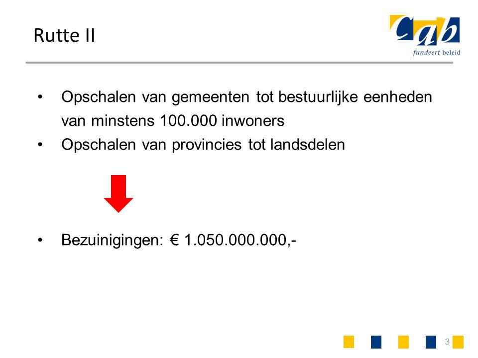 3 Rutte II Opschalen van gemeenten tot bestuurlijke eenheden van minstens 100.000 inwoners Opschalen van provincies tot landsdelen Bezuinigingen: € 1.