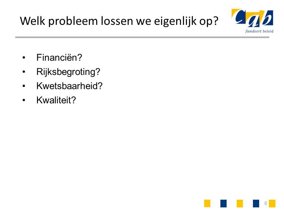 6 Welk probleem lossen we eigenlijk op? Financiën? Rijksbegroting? Kwetsbaarheid? Kwaliteit?