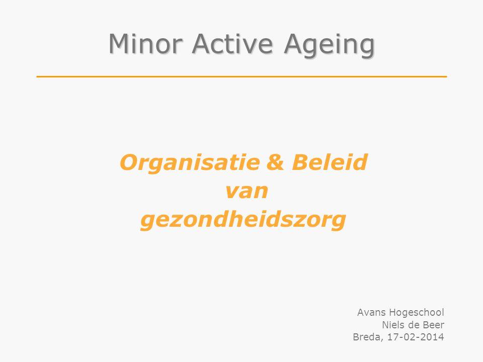 Organisatie & Beleid van gezondheidszorg Avans Hogeschool Niels de Beer Breda, 17-02-2014 Minor Active Ageing