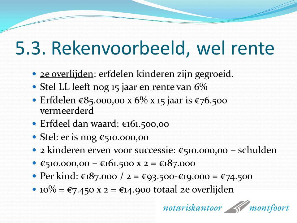 5.3. Rekenvoorbeeld, wel rente In bijna alle oude testamenten Eerste overlijden Successierecht over €85.000,00 per kind LL: verkrijgt €85.000. Vrijges