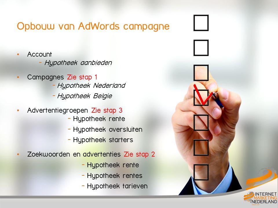 Opbouw van AdWords campagne Account - Hypotheek aanbieden Campagnes Zie stap 1 - Hypotheek Nederland - Hypotheek Belgie Advertentiegroepen Zie stap 3 - Hypotheek rente - Hypotheek oversluiten - Hypotheek starters Zoekwoorden en advertenties Zie stap 2 - Hypotheek rente - Hypotheek rentes - Hypotheek tarieven