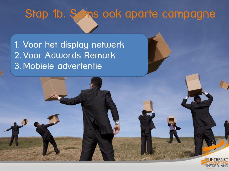 Stap 1b. Soms ook aparte campagne 1. Voor het display netwerk 2. Voor Adwords Remark 3. Mobiele advertentie