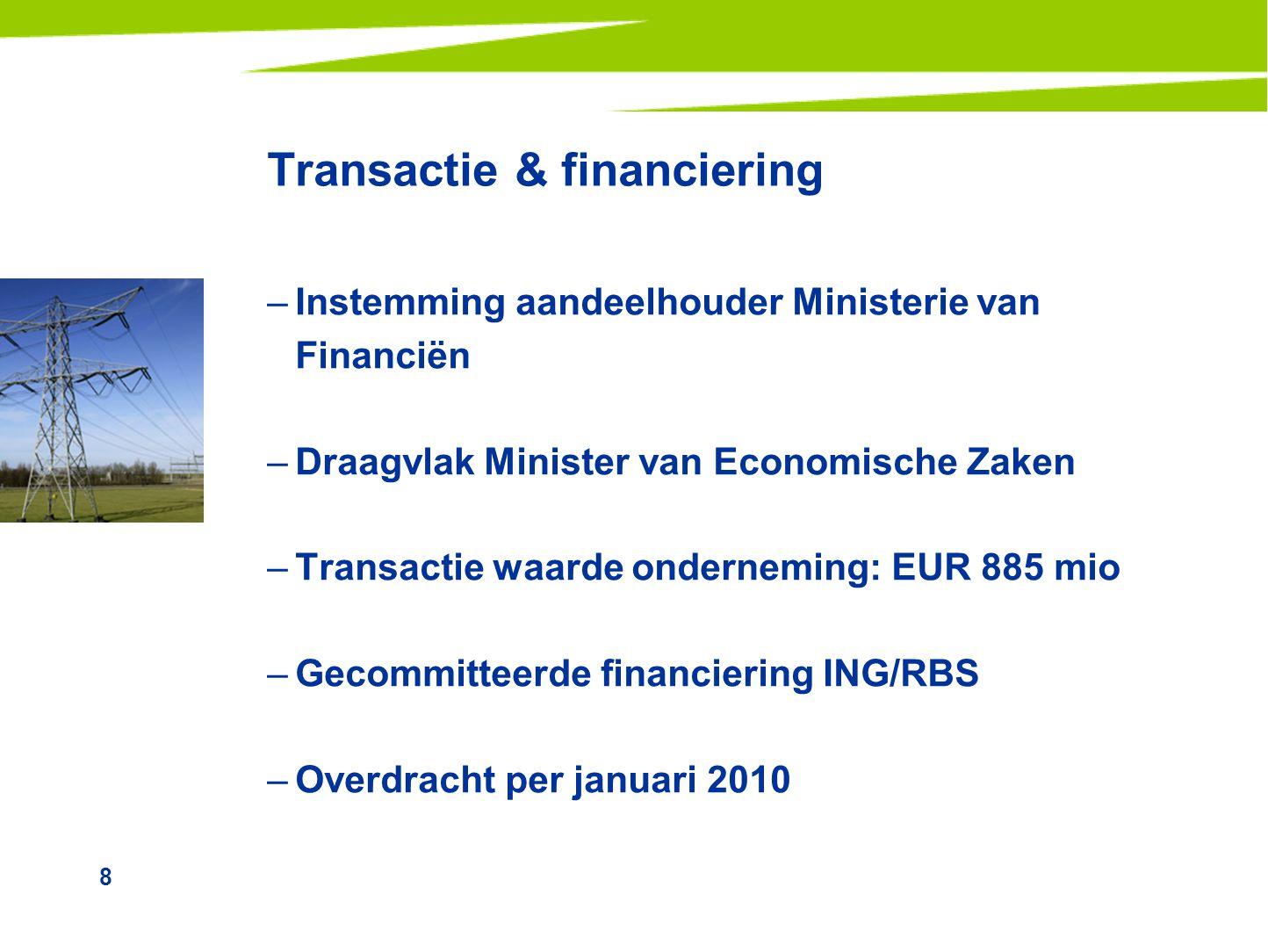 8 Transactie & financiering –Instemming aandeelhouder Ministerie van Financiën –Draagvlak Minister van Economische Zaken –Transactie waarde onderneming: EUR 885 mio –Gecommitteerde financiering ING/RBS –Overdracht per januari 2010