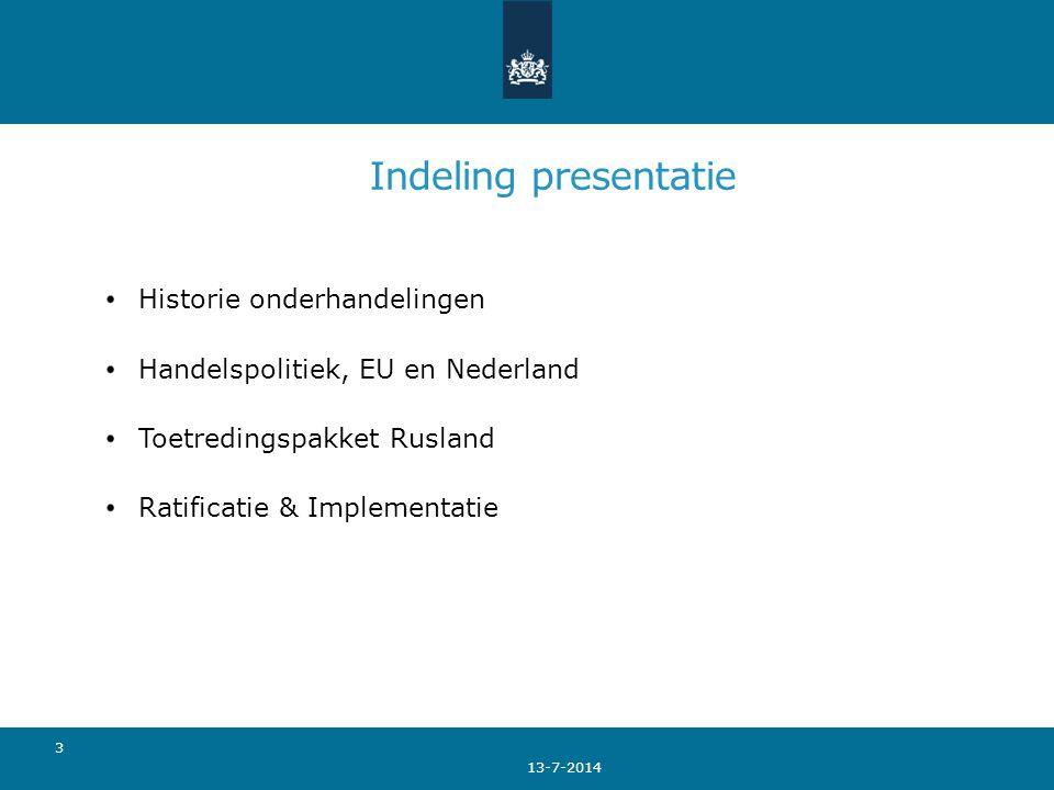 Indeling presentatie Historie onderhandelingen Handelspolitiek, EU en Nederland Toetredingspakket Rusland Ratificatie & Implementatie 13-7-2014 3