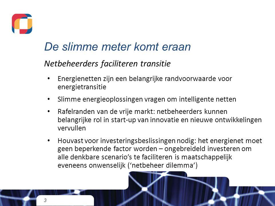 De slimme meter komt eraan 3 Netbeheerders faciliteren transitie Energienetten zijn een belangrijke randvoorwaarde voor energietransitie Slimme energieoplossingen vragen om intelligente netten Rafelranden van de vrije markt: netbeheerders kunnen belangrijke rol in start-up van innovatie en nieuwe ontwikkelingen vervullen Houvast voor investeringsbeslissingen nodig: het energienet moet geen beperkende factor worden – ongebreideld investeren om alle denkbare scenario's te faciliteren is maatschappelijk eveneens onwenselijk ('netbeheer dilemma')