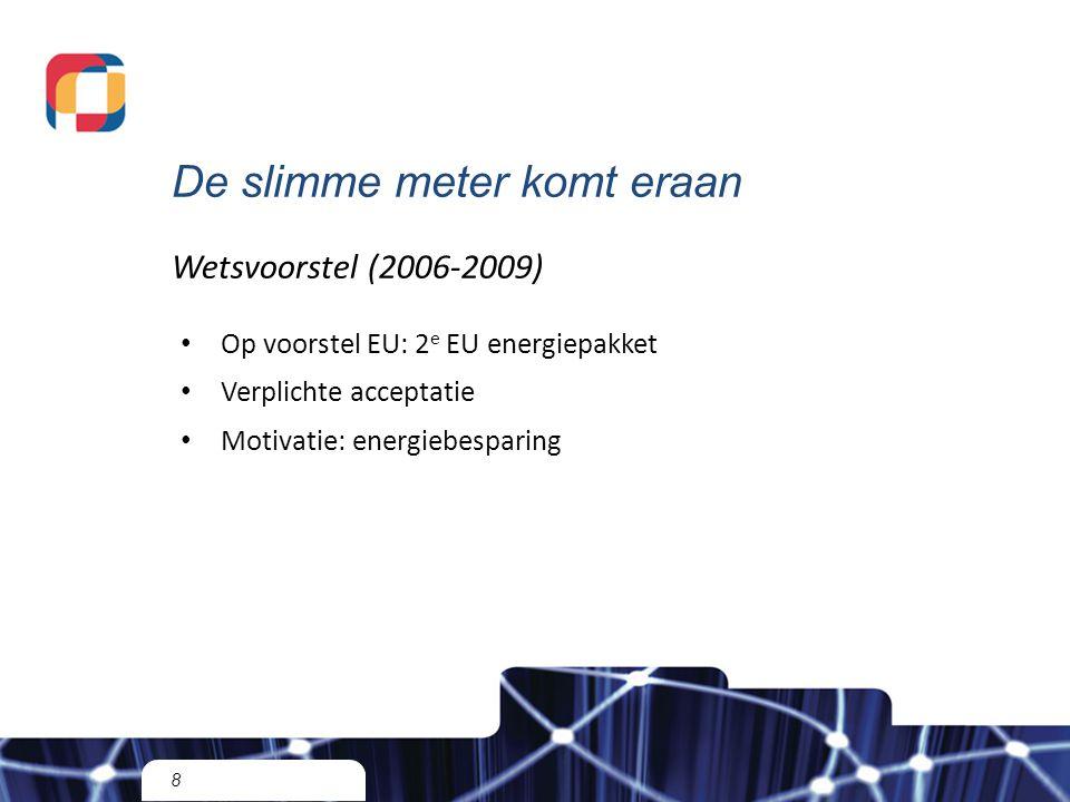 8 Wetsvoorstel (2006-2009) Op voorstel EU: 2 e EU energiepakket Verplichte acceptatie Motivatie: energiebesparing