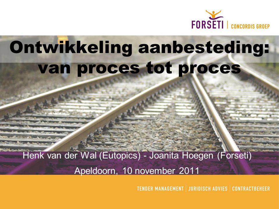 Ontwikkeling aanbesteding: van proces tot proces Henk van der Wal (Eutopics) - Joanita Hoegen (Forseti) Apeldoorn, 10 november 2011