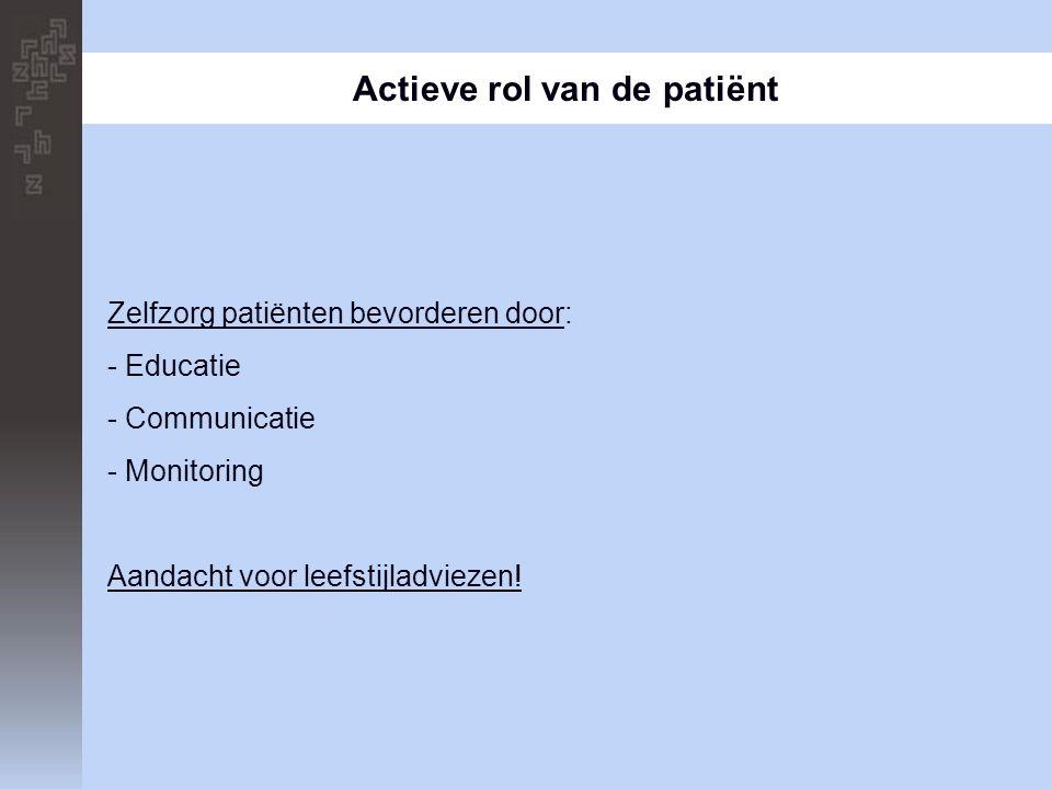 Actieve rol van de patiënt Zelfzorg patiënten bevorderen door: - Educatie - Communicatie - Monitoring Aandacht voor leefstijladviezen!