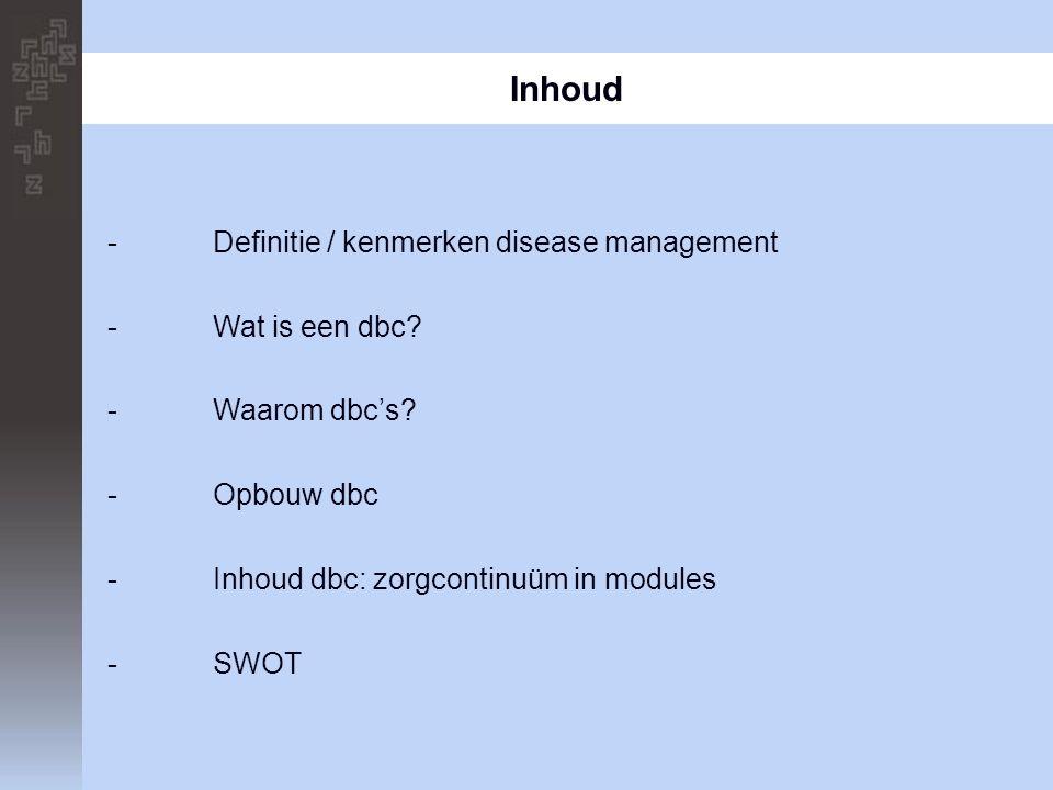 Inhoud -Definitie / kenmerken disease management -Wat is een dbc? -Waarom dbc's? -Opbouw dbc -Inhoud dbc: zorgcontinuüm in modules -SWOT