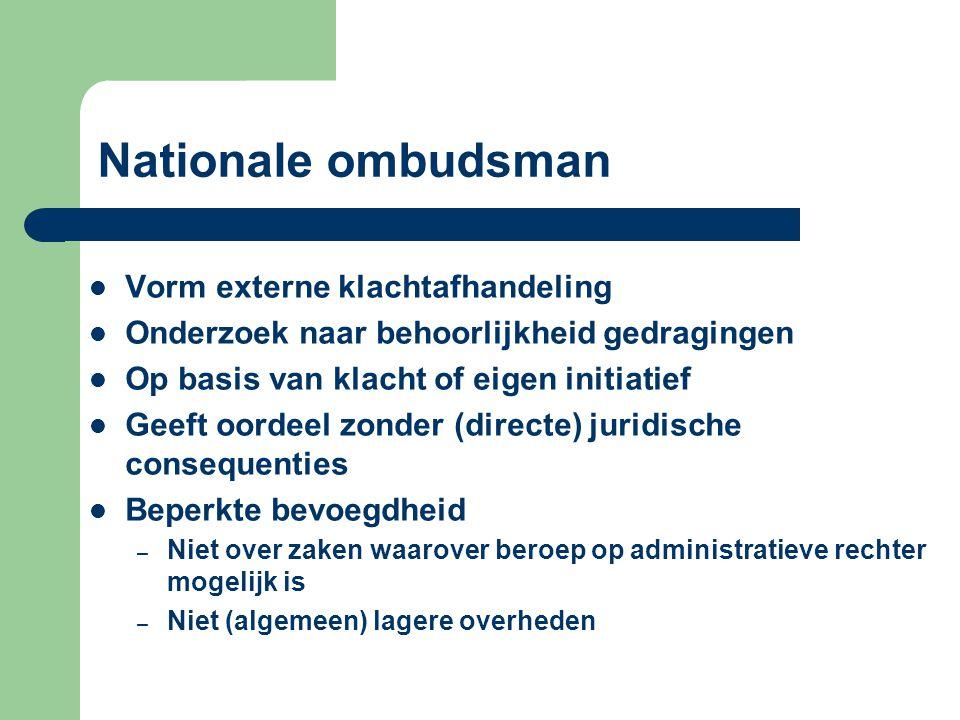 Nationale ombudsman Vorm externe klachtafhandeling Onderzoek naar behoorlijkheid gedragingen Op basis van klacht of eigen initiatief Geeft oordeel zonder (directe) juridische consequenties Beperkte bevoegdheid – Niet over zaken waarover beroep op administratieve rechter mogelijk is – Niet (algemeen) lagere overheden