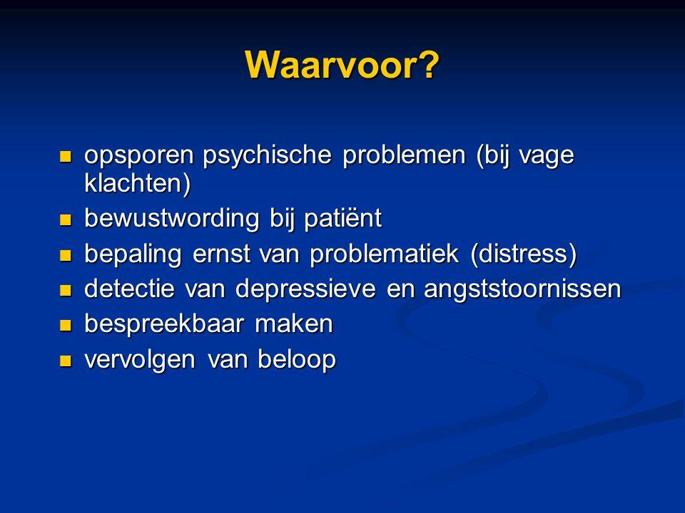 Waarvoor? opsporen psychische problemen (bij vage klachten) opsporen psychische problemen (bij vage klachten) bewustwording bij patiënt bewustwording