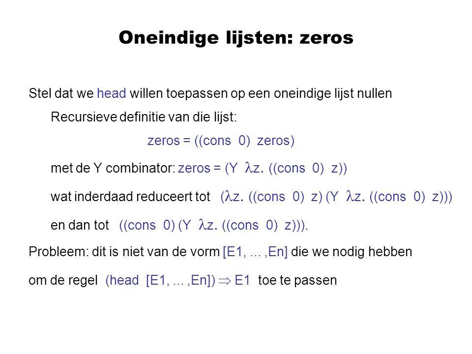 Oneindige lijsten: zeros Stel dat we head willen toepassen op een oneindige lijst nullen Recursieve definitie van die lijst: zeros = ((cons 0) zeros) met de Y combinator: zeros = (Y z.