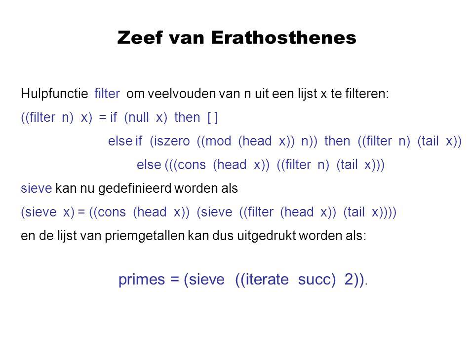 Zeef van Erathosthenes Hulpfunctie filter om veelvouden van n uit een lijst x te filteren: ((filter n) x) = if (null x) then [ ] else if (iszero ((mod (head x)) n)) then ((filter n) (tail x)) else (((cons (head x)) ((filter n) (tail x))) sieve kan nu gedefinieerd worden als (sieve x) = ((cons (head x)) (sieve ((filter (head x)) (tail x)))) en de lijst van priemgetallen kan dus uitgedrukt worden als: primes = (sieve ((iterate succ) 2)).