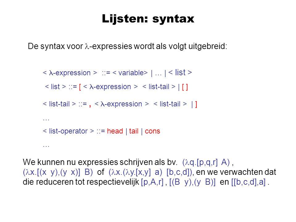 Lijsten: reductieregels (head [ ])  [ ] (head [E 1,...,E n ])  E 1 (tail [ ])  [ ] (tail [E 1,...,E n ])  [E 2,...,E n ] ((cons A) [ ])  [A] ((cons A) [E 1,...,E n ])  [A,E 1,...,E n ] (null [ ])  true (null [E 1,...,E n ])  false (1 [E 1,...,E n ])  E 1 (k [E 1,...,E n ])  ((pred k) [E 2,...,E n ])
