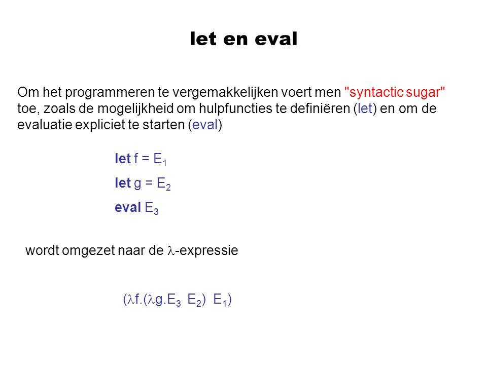 let en eval Om het programmeren te vergemakkelijken voert men syntactic sugar toe, zoals de mogelijkheid om hulpfuncties te definiëren (let) en om de evaluatie expliciet te starten (eval) let f = E 1 let g = E 2 eval E 3 wordt omgezet naar de -expressie ( f.( g.E 3 E 2 ) E 1 )