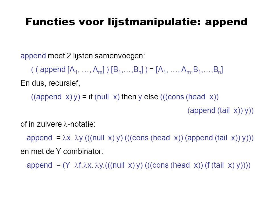 Functies voor lijstmanipulatie: map map past een fuctie toe op alle elementen van een lijst: ( (map f) [E 1,…,E n ] ) = [ (f E 1 ),…, (f E n ) ] En dus, recursief, ((map f) x) = if (null x) then [ ] else ((cons (f (head x))) ((map f) (tail x))) of in zuivere -notatie: map = m.