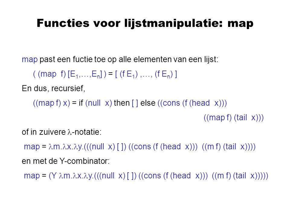 Voorbeeld De recursieve definitie van fact is: fact = n.(((iszero n) 1) ((mult n) (fact (pred n)))) Dit leidt tot de type-vergelijking  = (((int  bool int) int) (int  (int  int) int) (  (int  int int))) en na vereenvoudiging  = int  ((bool int) (int  int (  int))) Een oplossing is  = int  int, zoals verwacht.