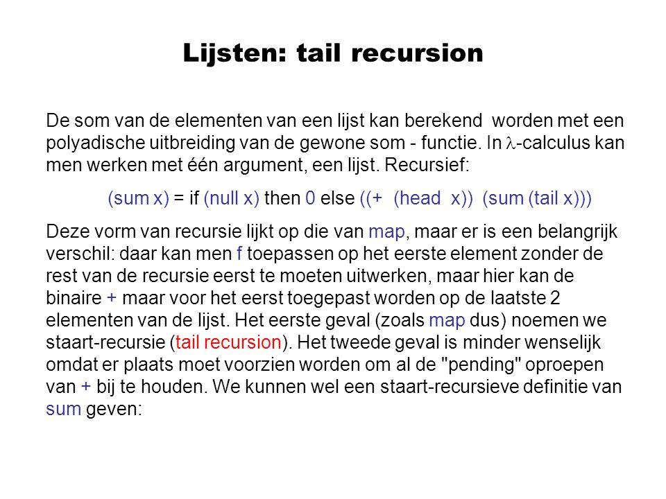 Lijsten: tail recursion We voeren een accumulator a in: ((sum a) x) = if (null x) then a else ((sum ((+ a) (head x)) (tail x)).