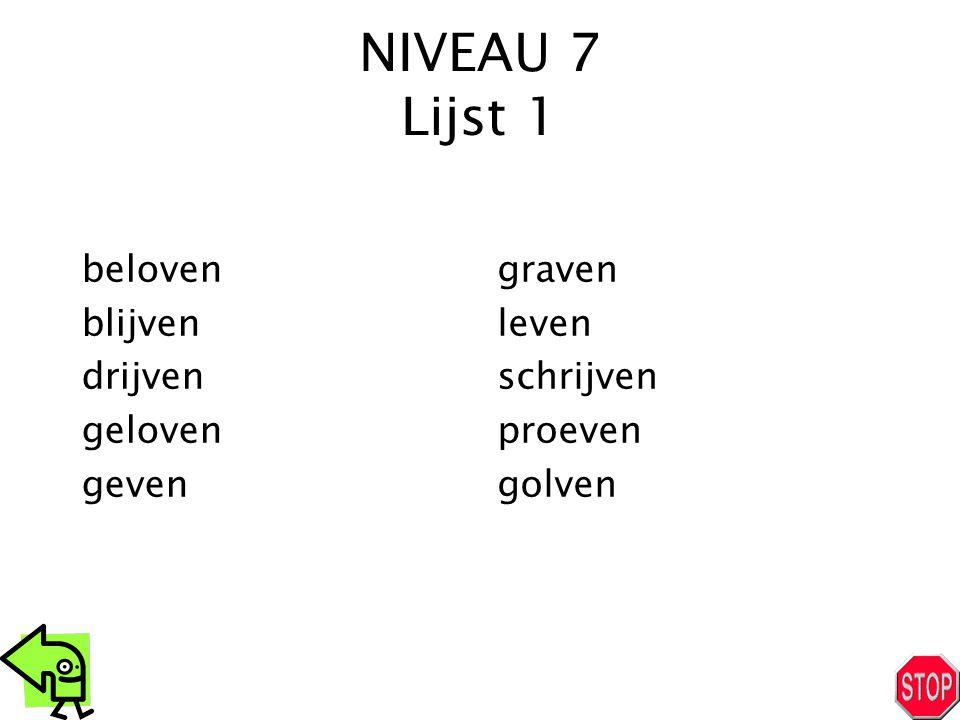 NIVEAU 7 Lijst 1 beloven blijven drijven geloven geven graven leven schrijven proeven golven