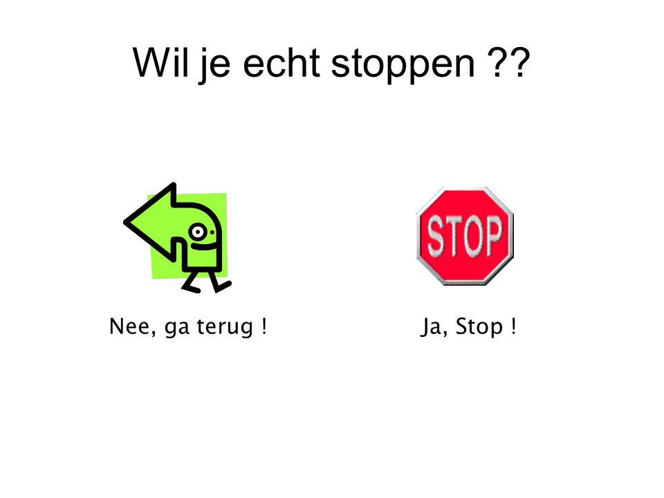 Wil je echt stoppen ?? Nee, ga terug !Ja, Stop !