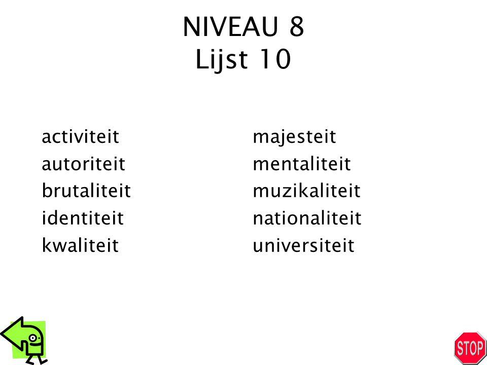 NIVEAU 8 Lijst 10 activiteit autoriteit brutaliteit identiteit kwaliteit majesteit mentaliteit muzikaliteit nationaliteit universiteit