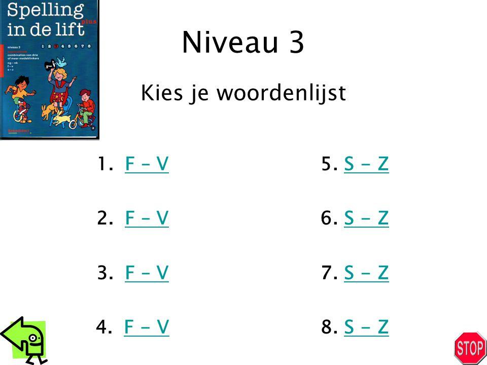 Niveau 3 1.F – VF – V 2.F – VF – V 3.F – VF – V 4.F - VF - V 5. S - ZS - Z 6. S - ZS - Z 7. S - ZS - Z 8. S - ZS - Z Kies je woordenlijst