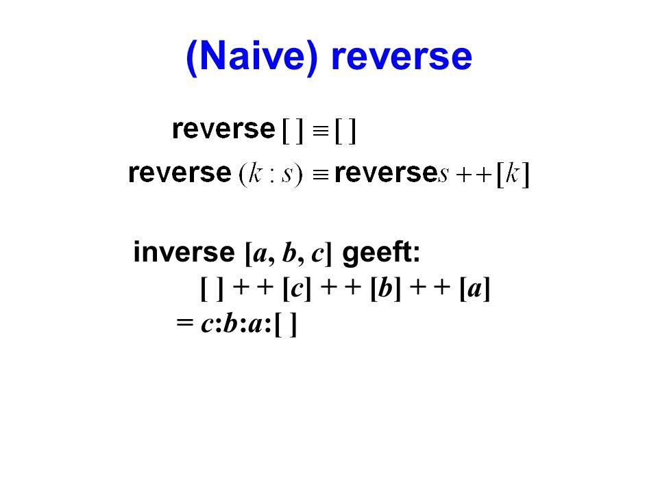 (Naive) reverse inverse [a, b, c] geeft: [ ] + + [c] + + [b] + + [a] = c:b:a:[ ]